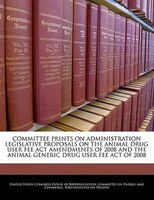 Committee Prints On Administration Legislative Proposals On The Animal Drug User Fee Act Amendments Of 2008 And The Animal Generic