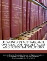 Hearing On Military And Overseas Voting: Obstacles And Potential Solutions