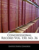 Congressional Record Vol. 150, No. 36