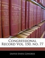Congressional Record Vol. 150, No. 77