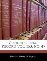 Congressional Record Vol. 153, No. 47
