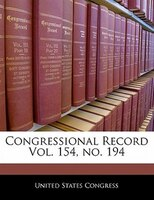 Congressional Record Vol. 154, No. 194