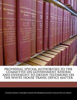 Providing Special Authorities To The Committee On Government Reform And Oversight To Obtain Testimony On The White House Travel Of