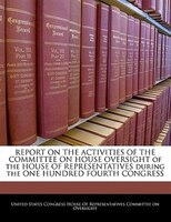 Report On The Activities Of The Committee On House Oversight Of The House Of Representatives During The One Hundred Fourth Congres