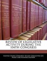 Review Of Legislative Activity During The 104th Congress
