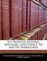 To Provide Federal Housing Assistance To Native Hawaiians