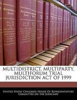 Multidistrict, Multiparty, Multiforum Trial Jurisdiction Act Of 1999