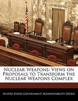 Nuclear Weapons: Views On Proposals To Transform The Nuclear Weapons Complex