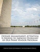 Defense Management: Attention Is Needed To Improve Oversight Of Dla Prime Vendor Program