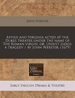 Appius And Virginia Acted At The Dukes Theater Under The Name Of The Roman Virgin, Or, Unjust Judge: A Tragedy / By John Webster.