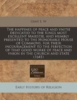 The Happines Of Peace And Vnitie Dedicated To The Kings Most Excellent Maiestie, And Humbly Presented To The Honorable House Of Co
