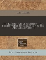 The Restitution Of Prophecy That Buried Talent To Be Revived / By The Lady Eleanor. (1651)