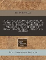 A Defence Of Humane Learning In The Ministry, Or, A Treatise Proving That It Is Necessary A Minister (or Preacher) Should Be Skill