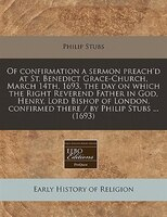 Of Confirmation A Sermon Preach'd At St. Benedict Grace-church, March 14th, 1693, The Day On Which The Right Reverend