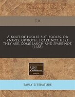 A Knot Of Fooles But, Fooles, Or Knaves, Or Both, I Care Not, Here They Are, Come Laugh And Spare Not. (1658)