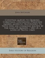 Christian Queries To Quaking-christians: Containing [t]hirteen Queries Modestly Propounded To Those Who Are Commonly Known By The