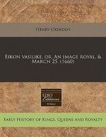 Eikon Vasilike, Or, An Image Royal, & March 25. (1660)
