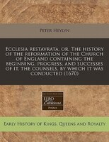 Ecclesia Restavrata, Or, The History Of The Reformation Of The Church Of England Containing The Beginning, Progress, And Successes