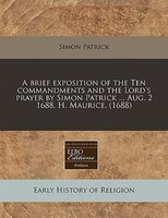 A Brief Exposition Of The Ten Commandments And The Lord's Prayer By Simon Patrick ... Aug. 2 1688. H. Maurice. (1688)