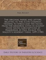 The Original Papers And Letters, Relating To The Scots Company, Trading To Africa And The Indies From The Memorial Given In Agains