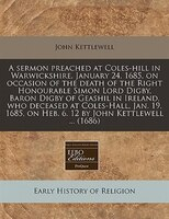 A Sermon Preached At Coles-hill In Warwickshire, January 24, 1685, On Occasion Of The Death Of The Right Honourable Simon Lord Dig