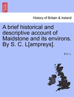 A Brief Historical And Descriptive Account Of Maidstone And Its Environs. By S. C. L[ampreys. - S C. L.