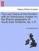 The Lost Towns Of The Humber; With An Introductory Chapter On The Roman Geography Of South East Yorkshire, Etc. L.p. - John Roberts Boyle