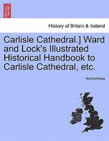 Carlisle Cathedral.] Ward And Lock's Illustrated Historical Handbook To Carlisle Cathedral, Etc. - Anonymous