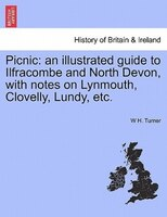 Picnic: An Illustrated Guide To Ilfracombe And North Devon, With Notes On Lynmouth, Clovelly, Lundy, Etc. - W H. Turner