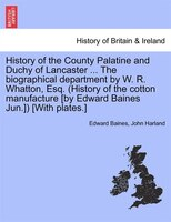 History Of The County Palatine And Duchy Of Lancaster ... The Biographical Department By W. R. Whatton, Esq. (history Of The Cotto - Edward Baines, John Harland