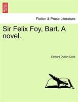 Sir Felix Foy, Bart. A Novel, Vol. Ii