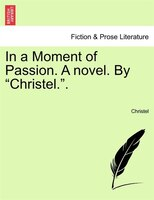 "In A Moment Of Passion. A Novel. By ""christel."". - Christel"