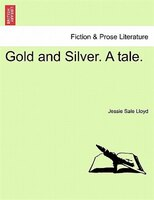 Gold And Silver. A Tale. - Jessie Sale Lloyd