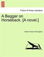A Beggar On Horseback. [a Novel. - Nannie Power O'donaghue