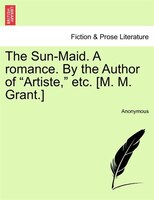"""The Sun-maid. A Romance. By The Author Of """"artiste,"""" Etc. [m. M. Grant.]"""