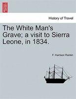 The White Man's Grave; A Visit To Sierra Leone, In 1834. - F. Harrison Rankin