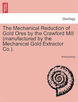The Mechanical Reduction Of Gold Ores By The Crawford Mill (manufactured By The Mechanical Gold Extractor Co.). - Anonymous