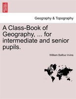 A Class-book Of Geography, ... For Intermediate And Senior Pupils. - William Balfour Irvine