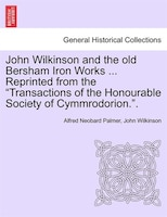 """John Wilkinson and the old Bersham Iron Works ... Reprinted from the """"Transactions of the Honourable Society of"""
