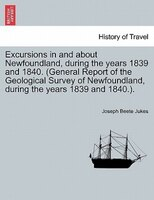 Excursions In And About Newfoundland, During The Years 1839 And 1840. (general Report Of The Geological Survey Of Newfoundland, Du
