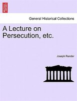 A Lecture On Persecution, Etc. - Joseph Render