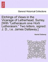 Etchings Of Views In The Vicarage Of Letherhead, Surrey. [with Letheraeum Sive Horti Letheraeani. Two Letters, Signed: J. D., I.e. - Harriet Dallaway