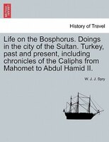 Life On The Bosphorus. Doings In The City Of The Sultan. Turkey, Past And Present, Including Chronicles Of The Caliphs From Mahome