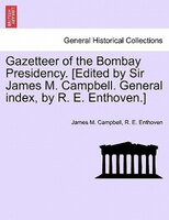 Gazetteer Of The Bombay Presidency. [edited By Sir James M. Campbell. General Index, By R. E. Enthoven.