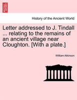 Letter Addressed To J. Tindall ... Relating To The Remains Of An Ancient Village Near Cloughton. [with A Plate.] - William Atkinson