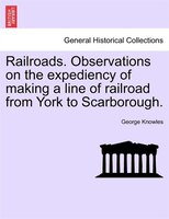 Railroads. Observations On The Expediency Of Making A Line Of Railroad From York To Scarborough. - George Knowles