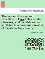 The Modern History And Condition Of Egypt, Its Climate, Diseases, And Capabilities, Etc., Exhibited In A Personal Narrative Of Tra - William Holt Yates