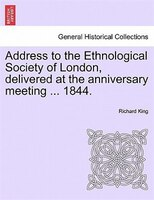 Address To The Ethnological Society Of London, Delivered At The Anniversary Meeting ... 1844. - Richard King