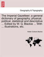 The Imperial Gazetteer; A General Dictionary Of Geography, Physical, Political, Statistical And Descriptive ... Edited By W. G. Bl - Walter Graham Blackie