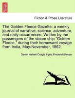 The Golden Fleece Gazette: A Weekly Journal Of Narrative, Science, Adventure, And Daily Occurrences. Written By The Passengers